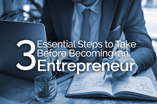 3 Essential Steps To Take Before Becoming an Entrepreneur