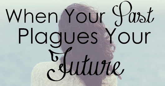When Your Past Plagues Your Future - Worshipful Living