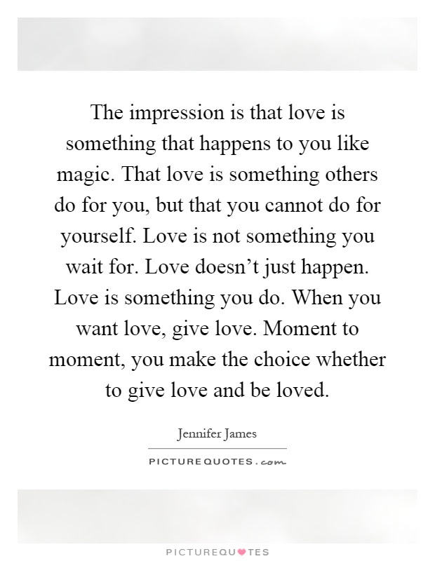 The Impression Is That Love Is Something That Happens To You