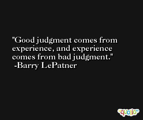 Good Judgment Comes From Experience And Experience Com At Quotio