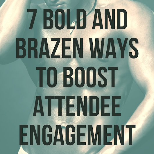 7 Bold and Brazen Ways to Boost Attendee Engagement