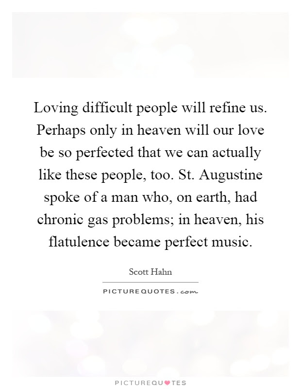 Loving Difficult People Will Refine Us Perhaps Only In Heaven