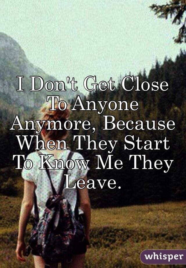 I Dont Get Close To Anyone Anymore Because When They Start To Know