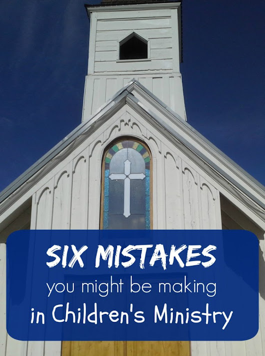 Six Mistakes You Might Be Making in Children's Ministry