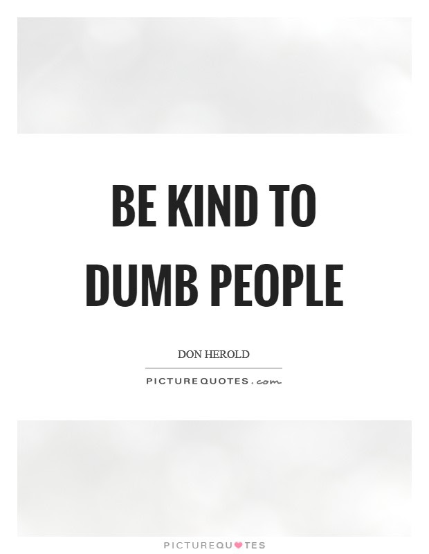 Be Kind To Dumb People Picture Quotes