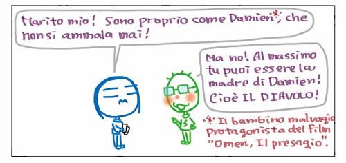 """Marito mio! Sono proprio come Damien *, che non si ammala mai! * Il bambino malvagio protagonista del film """"Omen, Il presagio"""". Ma no! Al massimo tu puoi essere la madre di Damien! Cioe` IL DIAVOLO!"""