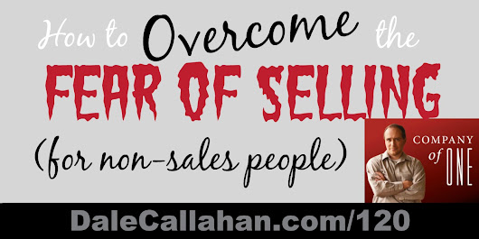 120: How to Overcome the Fear of Selling (for Non-Sales People) [Podcast] - Dale Callahan