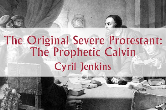 The Original Severe Protestant: The Prophetic Calvin – Orthodoxy and Heterodoxy