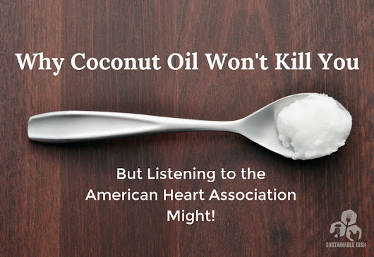 Why Coconut Oil Won't Kill You, But Listening to the American Heart Association Might! - Sustainable Dish
