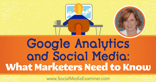Google Analytics and Social Media: What Marketers Need to Know : Social Media Examiner