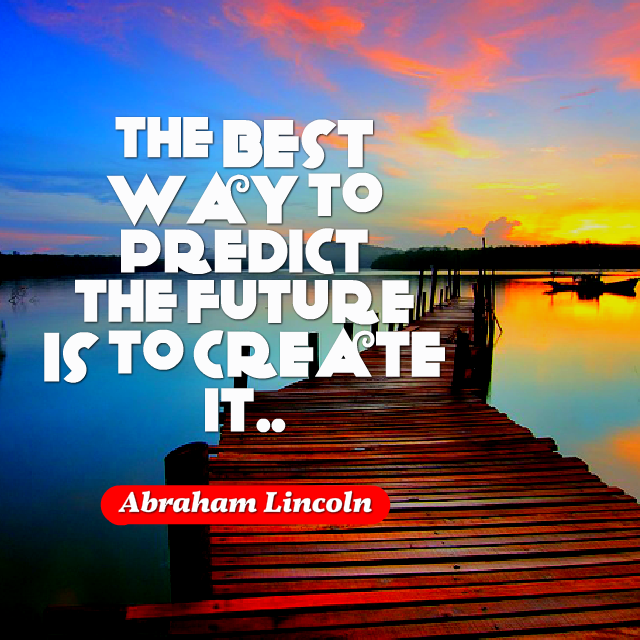 The Best Way To Predict Your Future Is To Create It Abraham Lincoln
