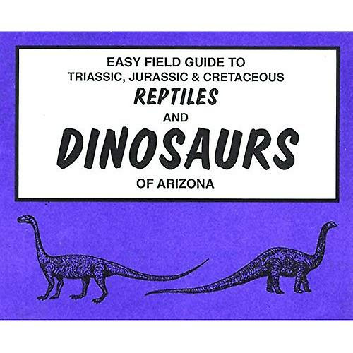 Easy Field Guide To Triassic Jurassic Cretaceous Reptiles And Dinosaurs Of Arizona Easy Field Guides