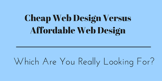 Cheap Web Design Versus Affordable Web Design, Which Are You Really Looking For?