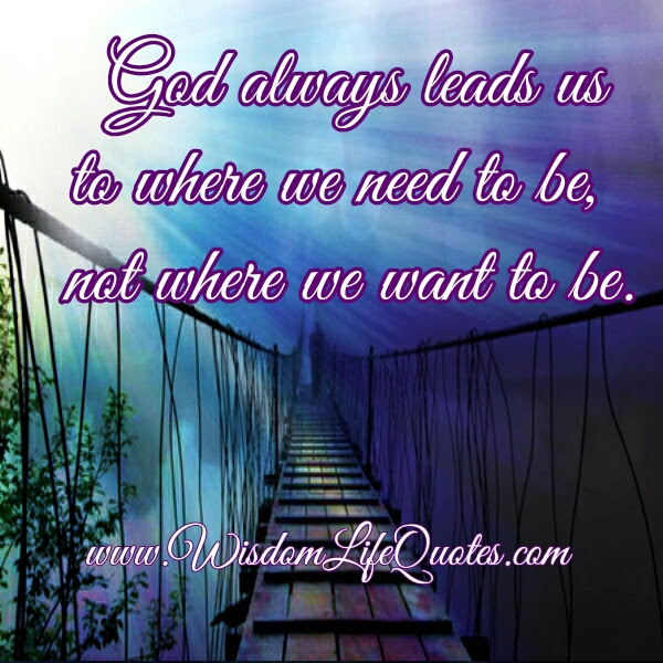 God Always Leads Us To Where We Need To Be Wisdom Life Quotes