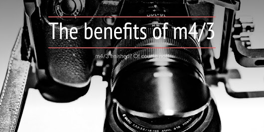 The benefits of m4/3 - m4/3 finished? Of Course Not!