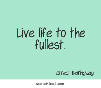 Ernest Hemingway Picture Quotes Live Life To The Fullest Life