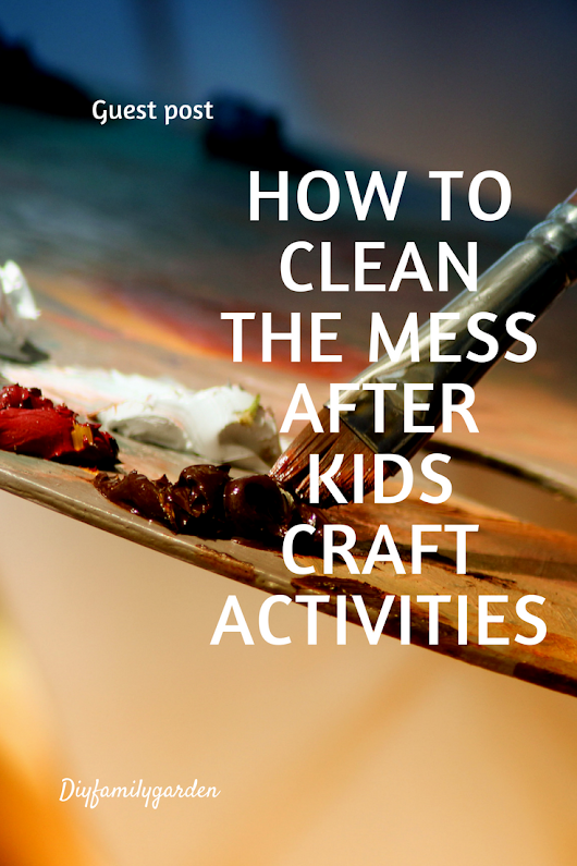 Guest Post -How To Clean the Mess after Kids Craft Activities
