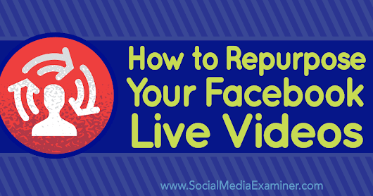 How to Repurpose Your Facebook Live Videos : Social Media Examiner