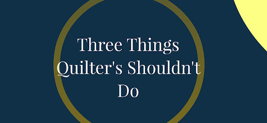 Three Things Machine Quilters Shouldn't Do - Quilting Is My Therapy