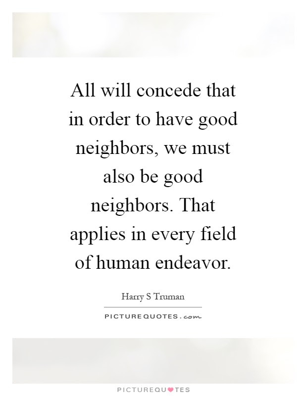 All Will Concede That In Order To Have Good Neighbors We Must