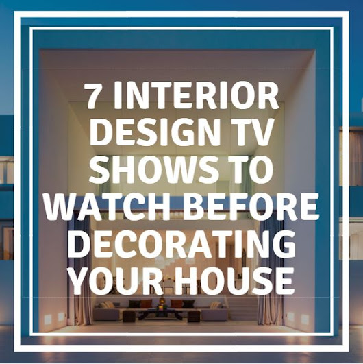 7 Interior Design TV Shows to Watch Before Decorating Your House