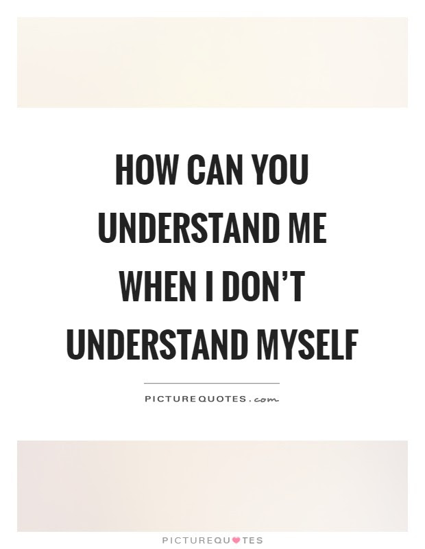 How Can You Understand Me When I Dont Understand Myself Picture
