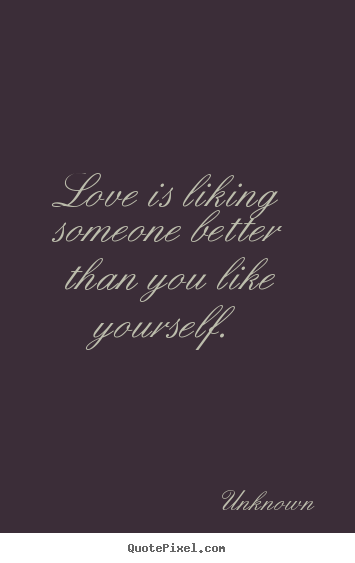 Quotes About Love Love Is Liking Someone Better Than You Like