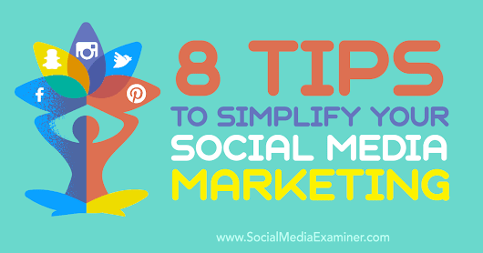 8 Tips to Simplify Your Social Media Marketing : Social Media Examiner