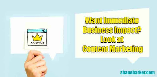 Want Immediate Business Impact? Look at Content Marketing