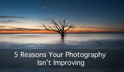 5 Reasons Your Photography Isn't Improving | Fstoppers