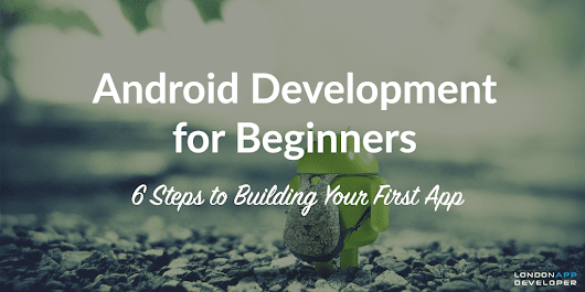 Android Development for Beginners: 6 Steps to Building Your First App