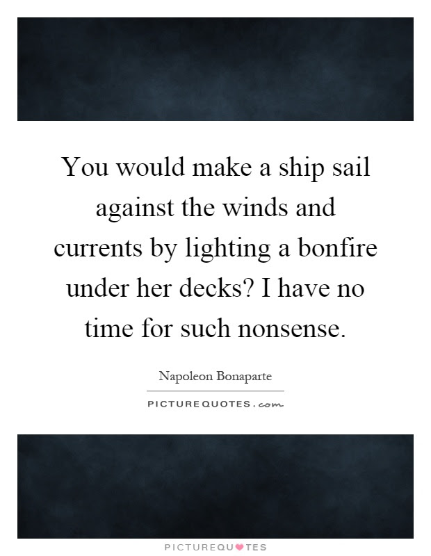 You Would Make A Ship Sail Against The Winds And Currents By