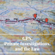 Using GPS Tracking Devices in Private Investigations