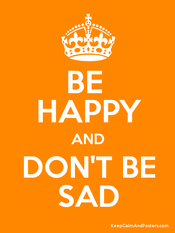 Be Happy And Dont Be Sad Keep Calm And Posters Generator Maker