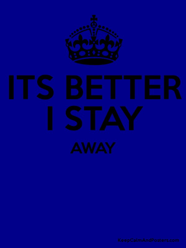 Its Better I Stay Away Keep Calm And Posters Generator Maker For