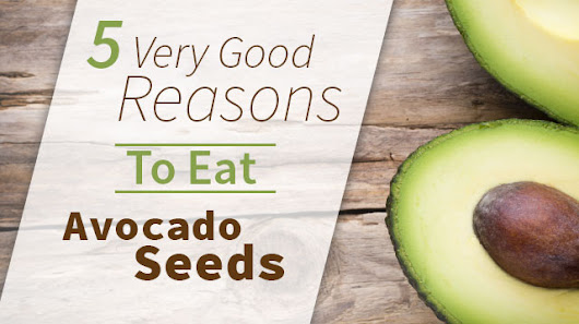 5 Very Good Reasons To Eat Avocado Seeds