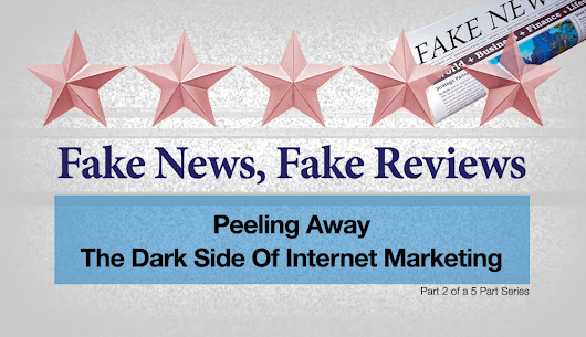 Fake News, Fake Reviews: Peeling Away The Dark Side Of Internet Marketing