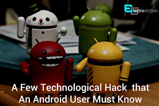 A Few Tchnological Hacks that An Android User Must Know