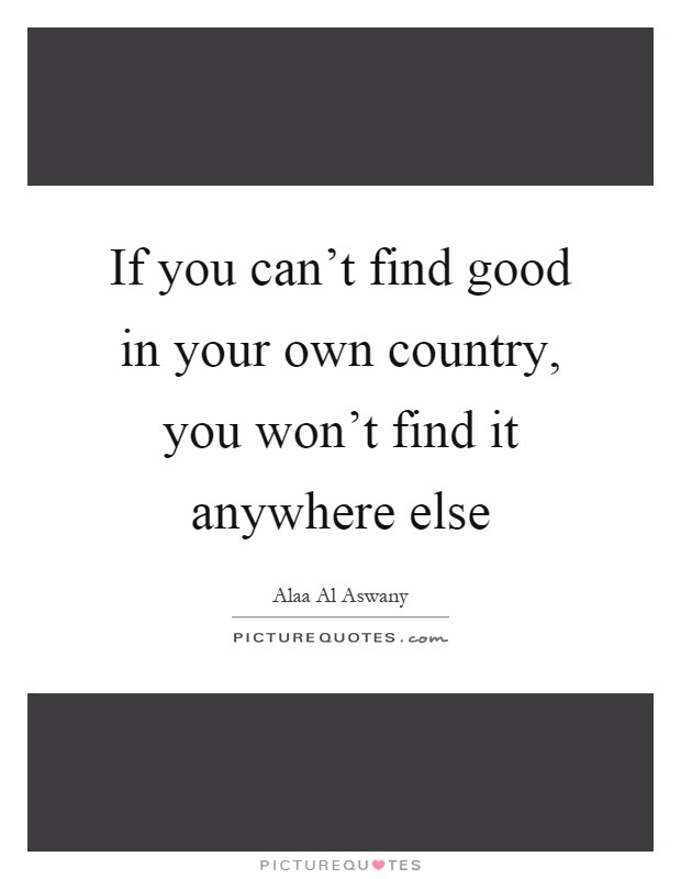 If You Cant Find Good In Your Own Country You Wont Find It