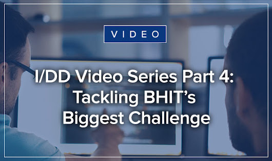 I/DD Video Series: Tackling BHIT's Biggest Challenge