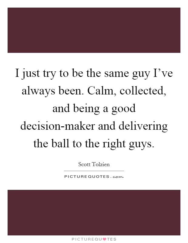 I Just Try To Be The Same Guy Ive Always Been Calm Collected