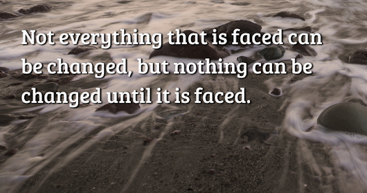 Not everything that is faced can be changed, but nothing can be changed until it...