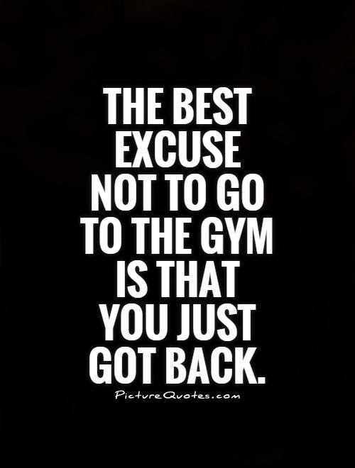 The Best Excuse Not To Go To The Gym Is That You Just Got Back Picture Quotes