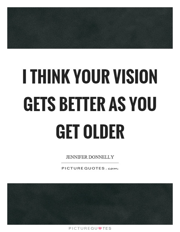 I Think Your Vision Gets Better As You Get Older Picture Quotes