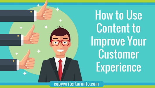How to Use Content to Improve Your Customer Experience • Copywriter Toronto - B2B Technology and Software Copywriter