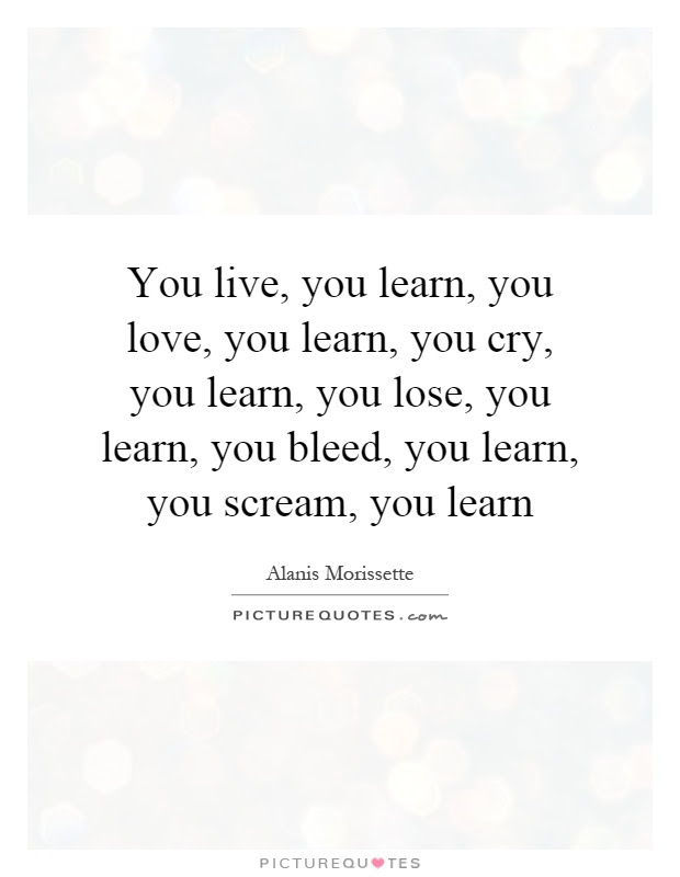 You Live You Learn You Love You Learn You Cry You Learn