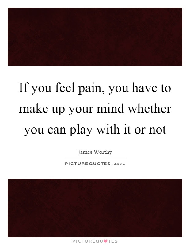 If You Feel Pain You Have To Make Up Your Mind Whether You Can