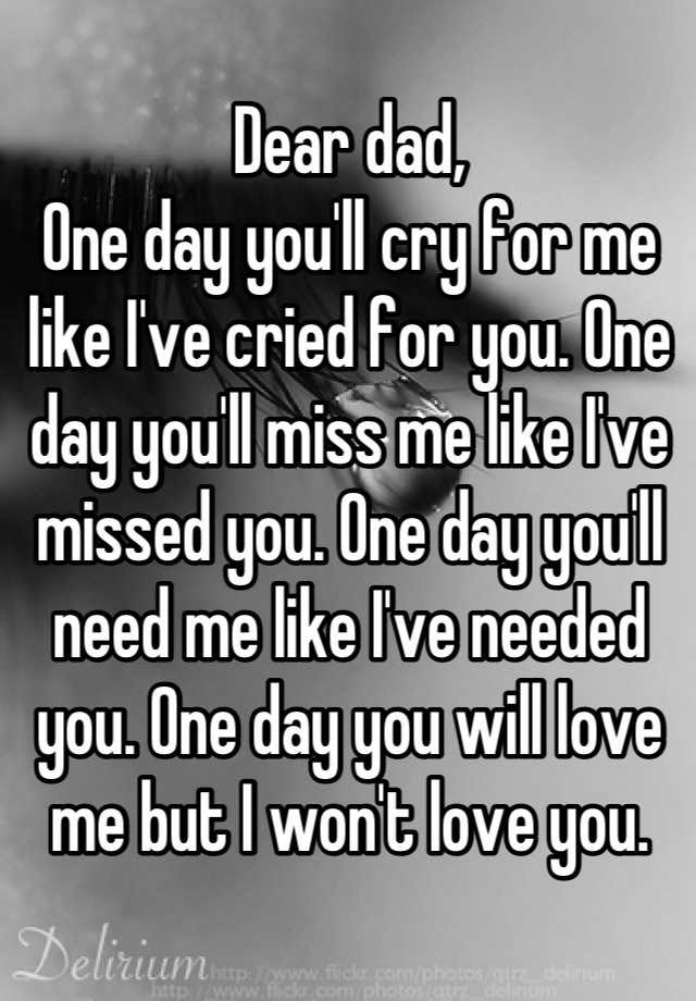 Dear Dad One Day Youll Cry For Me Like Ive Cried For You One Day