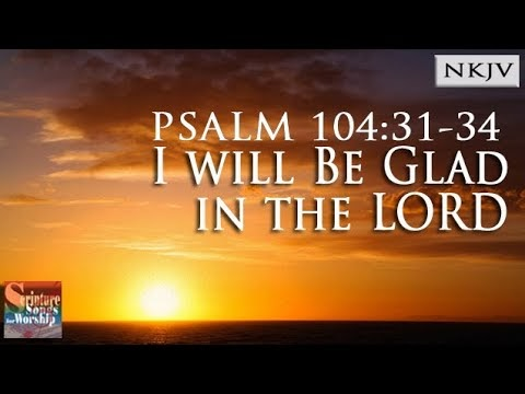 Scripture Songs For Worship Psalm 10431 34 I Will Be Glad In The