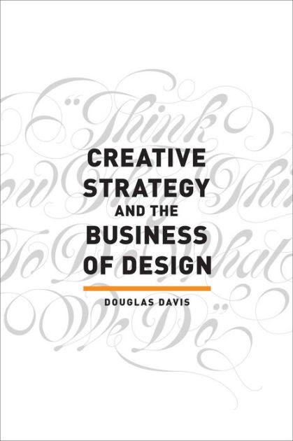 Creative Strategy & the Business of Design: The Creative Professional's Guide to Integrating Strategy into Design Execution